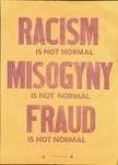 Racism is Not Normal, Misogyny is Not Normal, Fraud is Not Normal by DWRI Letterpress