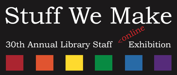 Stuff We Make | 30th Annual Library Staff Art Exhibition
