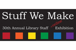 Stuff We Make | 30th Annual Library Staff Art Exhibition by Alecia Underhill and Fleet Library
